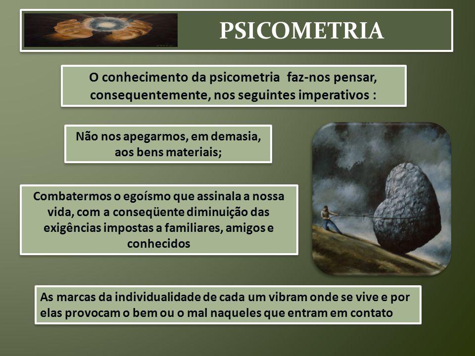 PSICOMETRIA O conhecimento da psicometria faz-nos pensar, consequentemente, nos seguintes imperativos : Não nos apegarmos, em demasia, aos bens materi