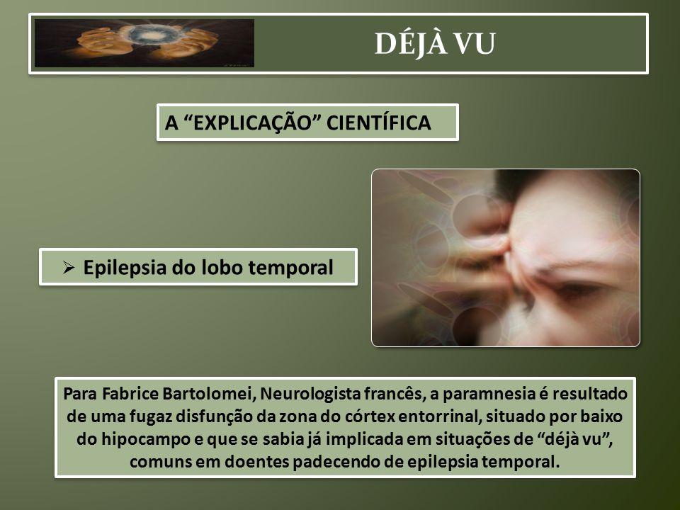 """A """"EXPLICAÇÃO"""" CIENTÍFICA  Epilepsia do lobo temporal Para Fabrice Bartolomei, Neurologista francês, a paramnesia é resultado de uma fugaz disfunção"""