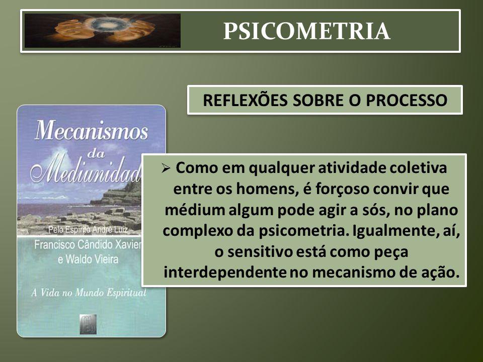 PSICOMETRIA  Como em qualquer atividade coletiva entre os homens, é forçoso convir que médium algum pode agir a sós, no plano complexo da psicometria