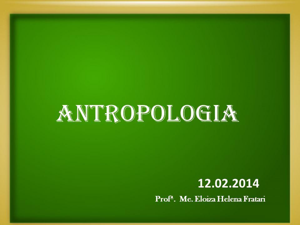 ANTROPOLOGIA 12.02.2014 Profª. Me. Eloiza Helena Fratari