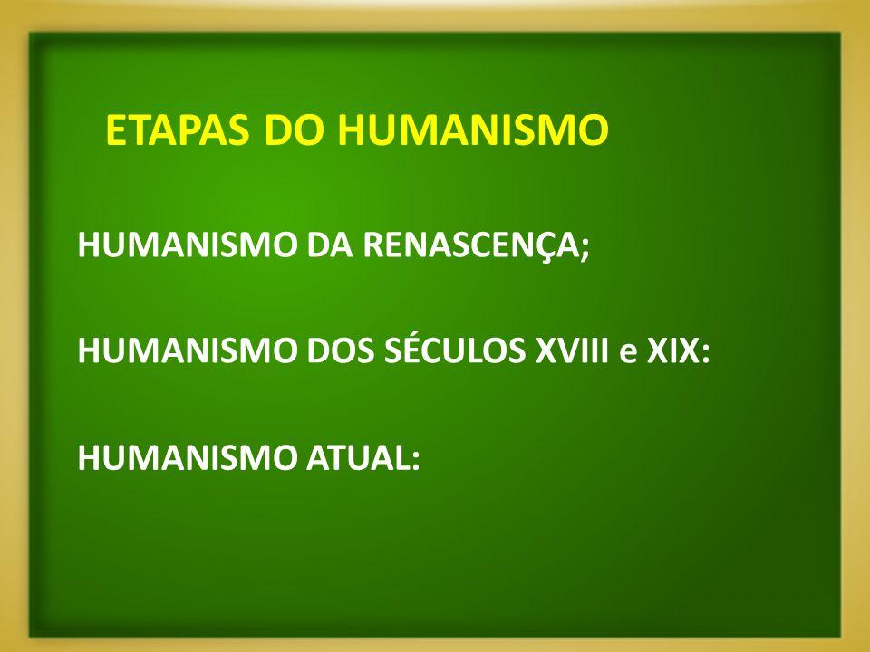 ETAPAS DO HUMANISMO HUMANISMO DA RENASCENÇA; HUMANISMO DOS SÉCULOS XVIII e XIX: HUMANISMO ATUAL: