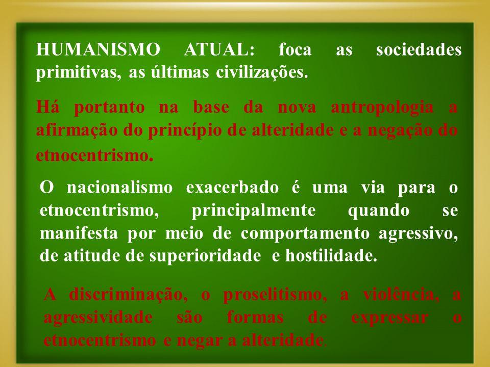 Há portanto na base da nova antropologia a afirmação do princípio de alteridade e a negação do etnocentrismo. HUMANISMO ATUAL: foca as sociedades prim