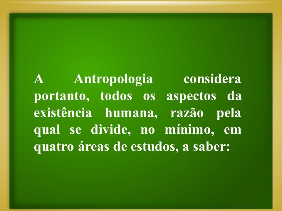 A Antropologia considera portanto, todos os aspectos da existência humana, razão pela qual se divide, no mínimo, em quatro áreas de estudos, a saber:
