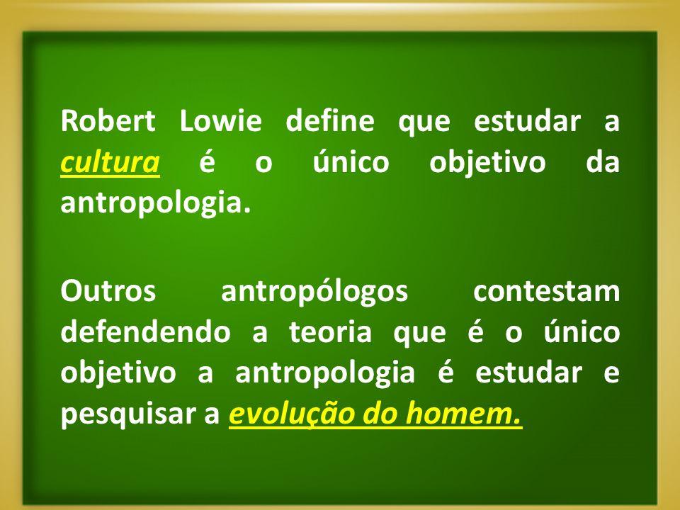 Robert Lowie define que estudar a cultura é o único objetivo da antropologia. Outros antropólogos contestam defendendo a teoria que é o único objetivo