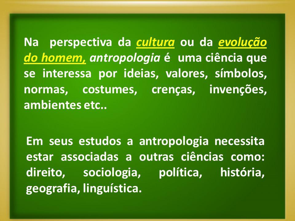 Na perspectiva da cultura ou da evolução do homem, antropologia é uma ciência que se interessa por ideias, valores, símbolos, normas, costumes, crença