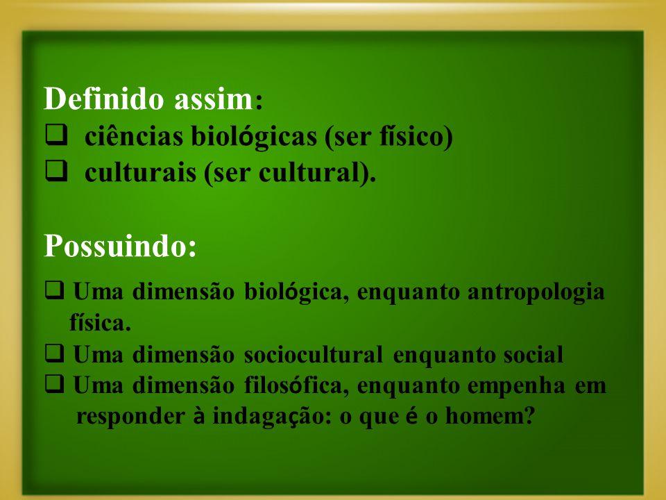 Definido assim :  ciências biol ó gicas (ser f í sico)  culturais (ser cultural). Possuindo:  Uma dimensão biol ó gica, enquanto antropologia f í s