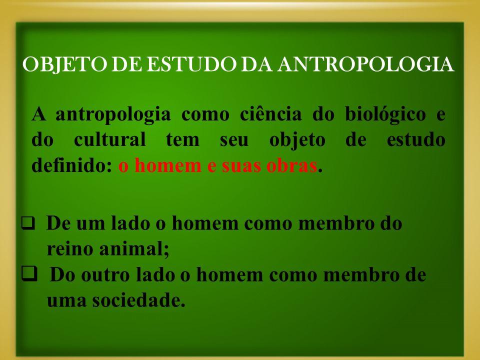 OBJETO DE ESTUDO DA ANTROPOLOGIA A antropologia como ciência do biológico e do cultural tem seu objeto de estudo definido: o homem e suas obras.  De