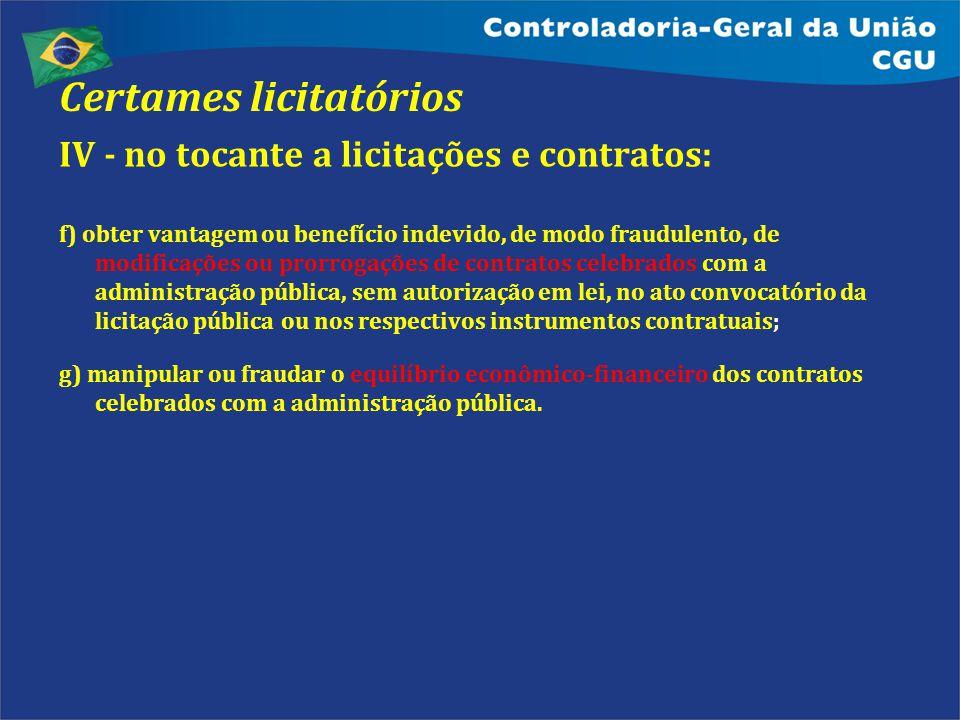 Certames licitatórios IV - no tocante a licitações e contratos: f) obter vantagem ou benefício indevido, de modo fraudulento, de modificações ou prorr