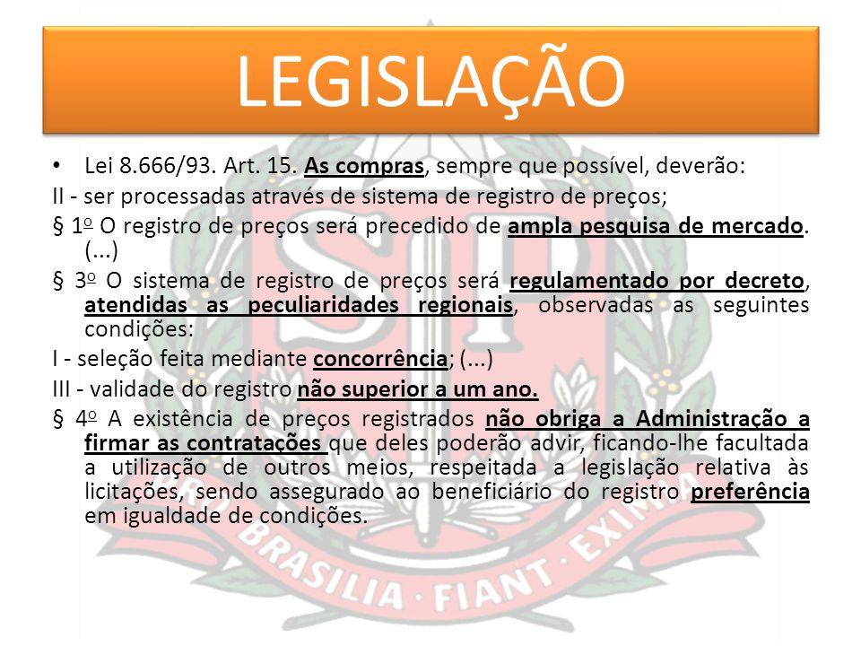 LEGISLAÇÃO Lei 8.666/93. Art. 15. As compras, sempre que possível, deverão: II - ser processadas através de sistema de registro de preços; § 1 o O reg