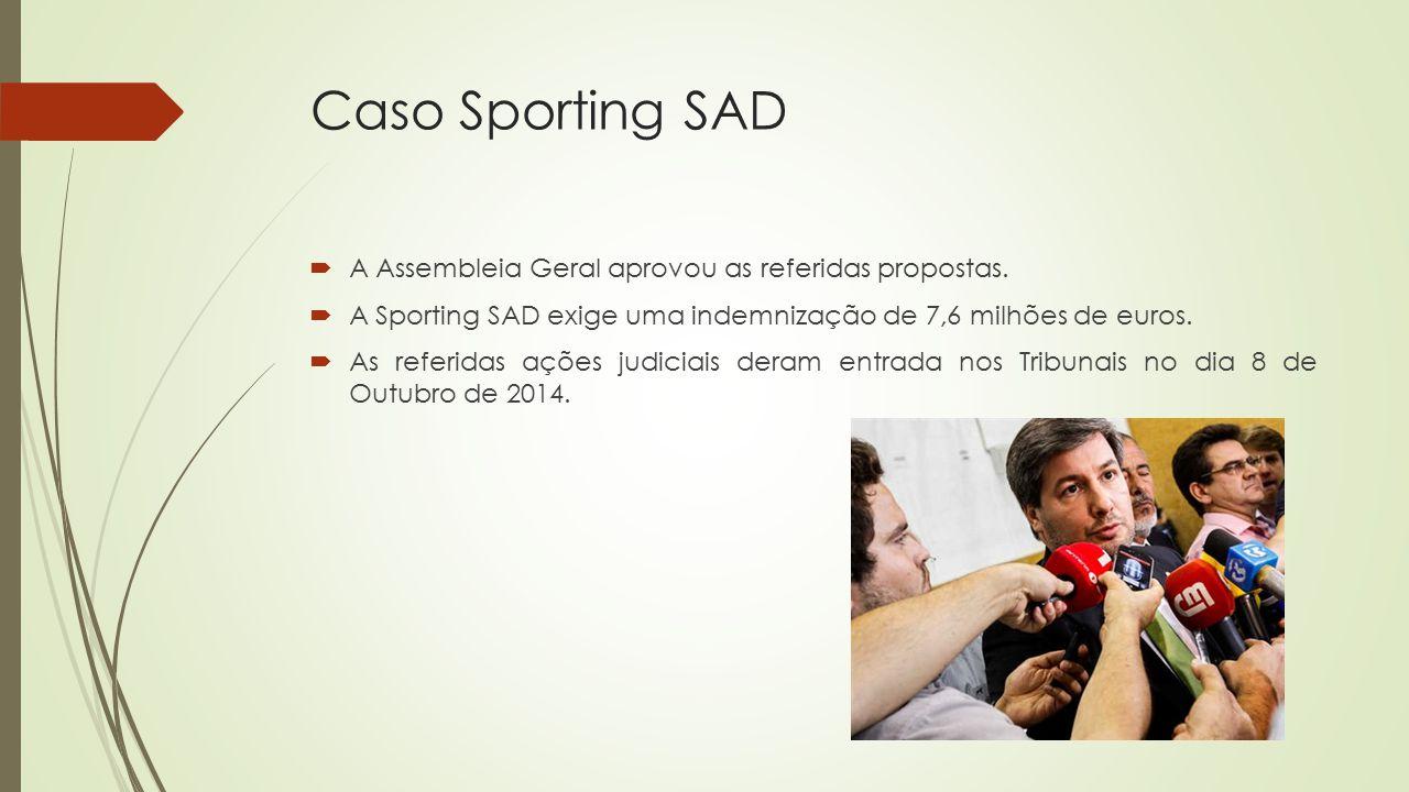 Caso Sporting SAD  A Assembleia Geral aprovou as referidas propostas.  A Sporting SAD exige uma indemnização de 7,6 milhões de euros.  As referidas