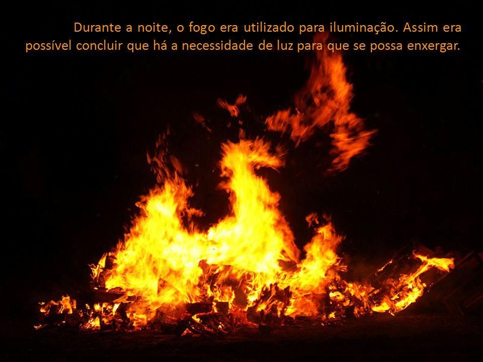 Durante a noite, o fogo era utilizado para iluminação. Assim era possível concluir que há a necessidade de luz para que se possa enxergar.