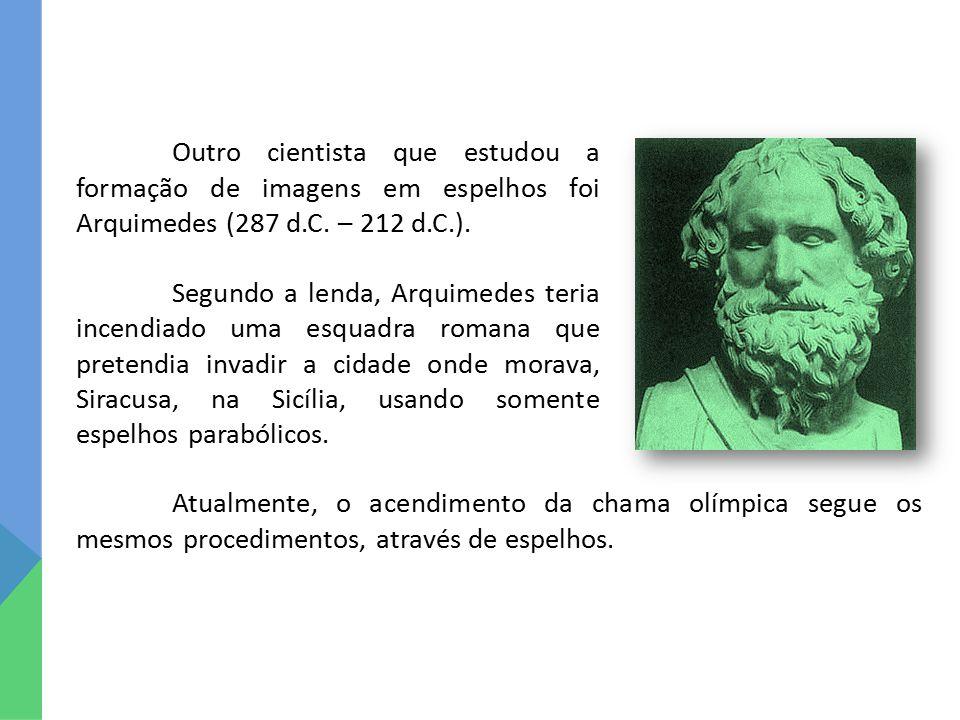 Outro cientista que estudou a formação de imagens em espelhos foi Arquimedes (287 d.C. – 212 d.C.). Segundo a lenda, Arquimedes teria incendiado uma e