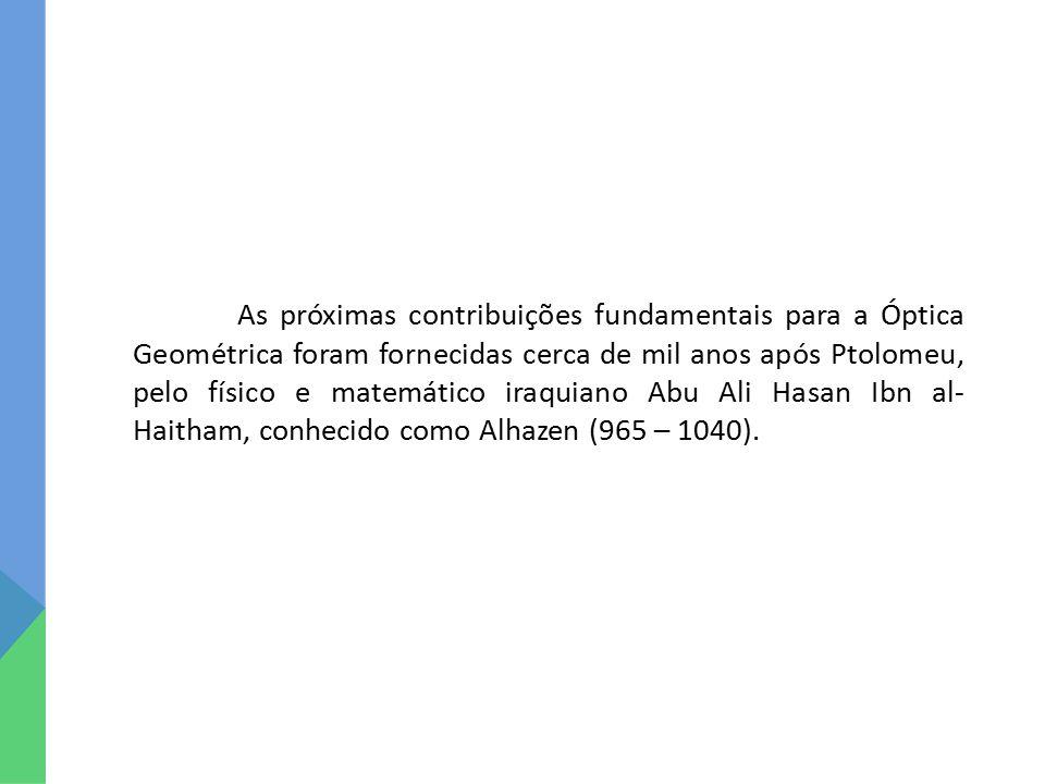 As próximas contribuições fundamentais para a Óptica Geométrica foram fornecidas cerca de mil anos após Ptolomeu, pelo físico e matemático iraquiano Abu Ali Hasan Ibn al- Haitham, conhecido como Alhazen (965 – 1040).