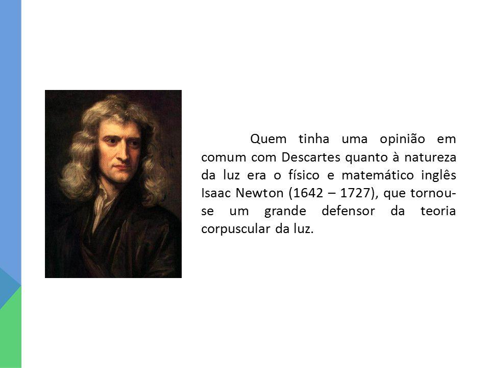 Quem tinha uma opinião em comum com Descartes quanto à natureza da luz era o físico e matemático inglês Isaac Newton (1642 – 1727), que tornou- se um