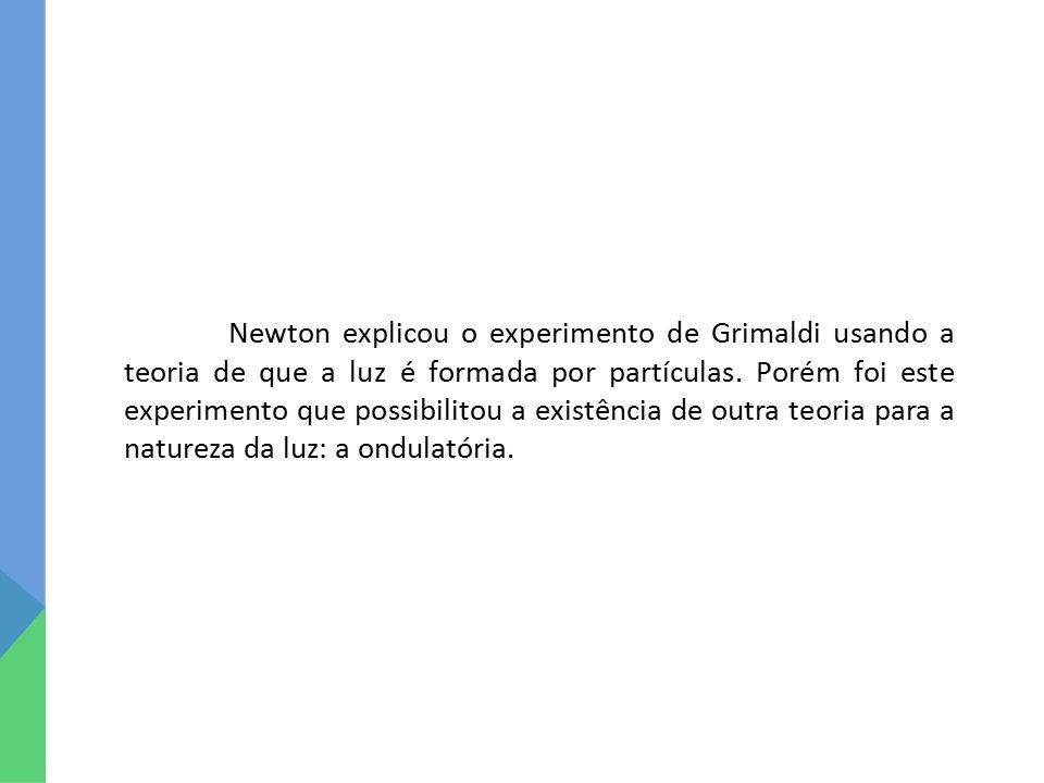 Newton explicou o experimento de Grimaldi usando a teoria de que a luz é formada por partículas. Porém foi este experimento que possibilitou a existên