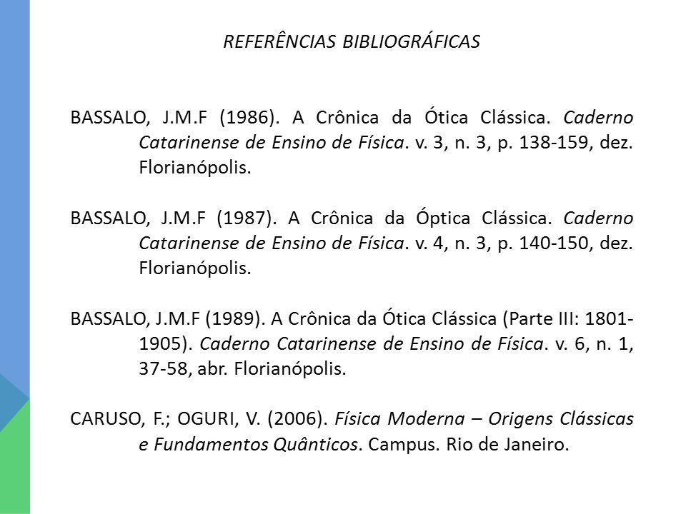 REFERÊNCIAS BIBLIOGRÁFICAS BASSALO, J.M.F (1986). A Crônica da Ótica Clássica. Caderno Catarinense de Ensino de Física. v. 3, n. 3, p. 138-159, dez. F
