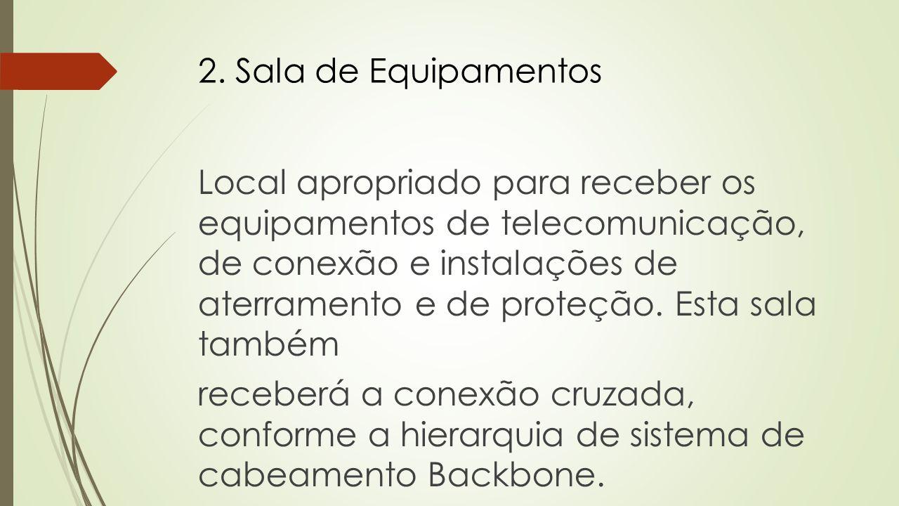 2. Sala de Equipamentos Local apropriado para receber os equipamentos de telecomunicação, de conexão e instalações de aterramento e de proteção. Esta