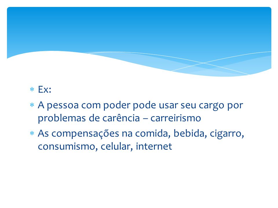  Ex:  A pessoa com poder pode usar seu cargo por problemas de carência – carreirismo  As compensações na comida, bebida, cigarro, consumismo, celular, internet