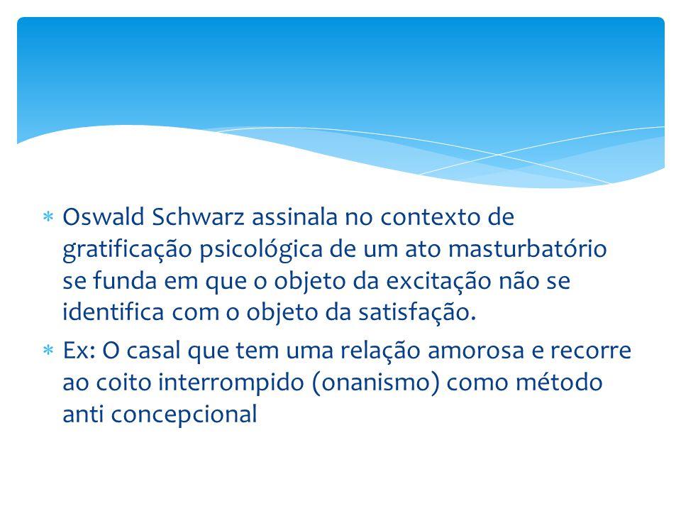  Oswald Schwarz assinala no contexto de gratificação psicológica de um ato masturbatório se funda em que o objeto da excitação não se identifica com o objeto da satisfação.