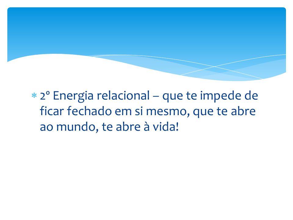  2º Energia relacional – que te impede de ficar fechado em si mesmo, que te abre ao mundo, te abre à vida!