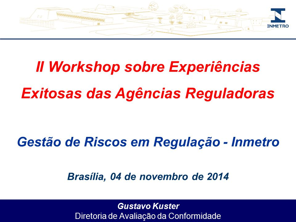 Gustavo Kuster Diretoria de Avaliação da Conformidade II Workshop sobre Experiências Exitosas das Agências Reguladoras Gestão de Riscos em Regulação - Inmetro Brasília, 04 de novembro de 2014