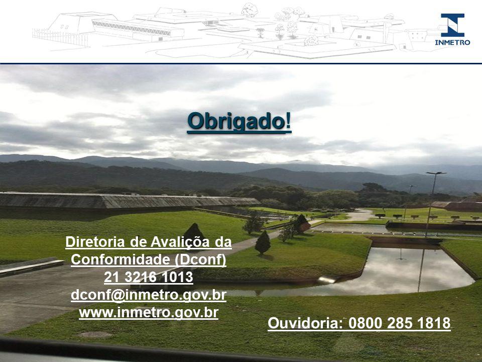 Diretoria de Avaliçõa da Conformidade (Dconf) 21 3216 1013 dconf@inmetro.gov.br www.inmetro.gov.br Obrigado Obrigado! Ouvidoria: 0800 285 1818