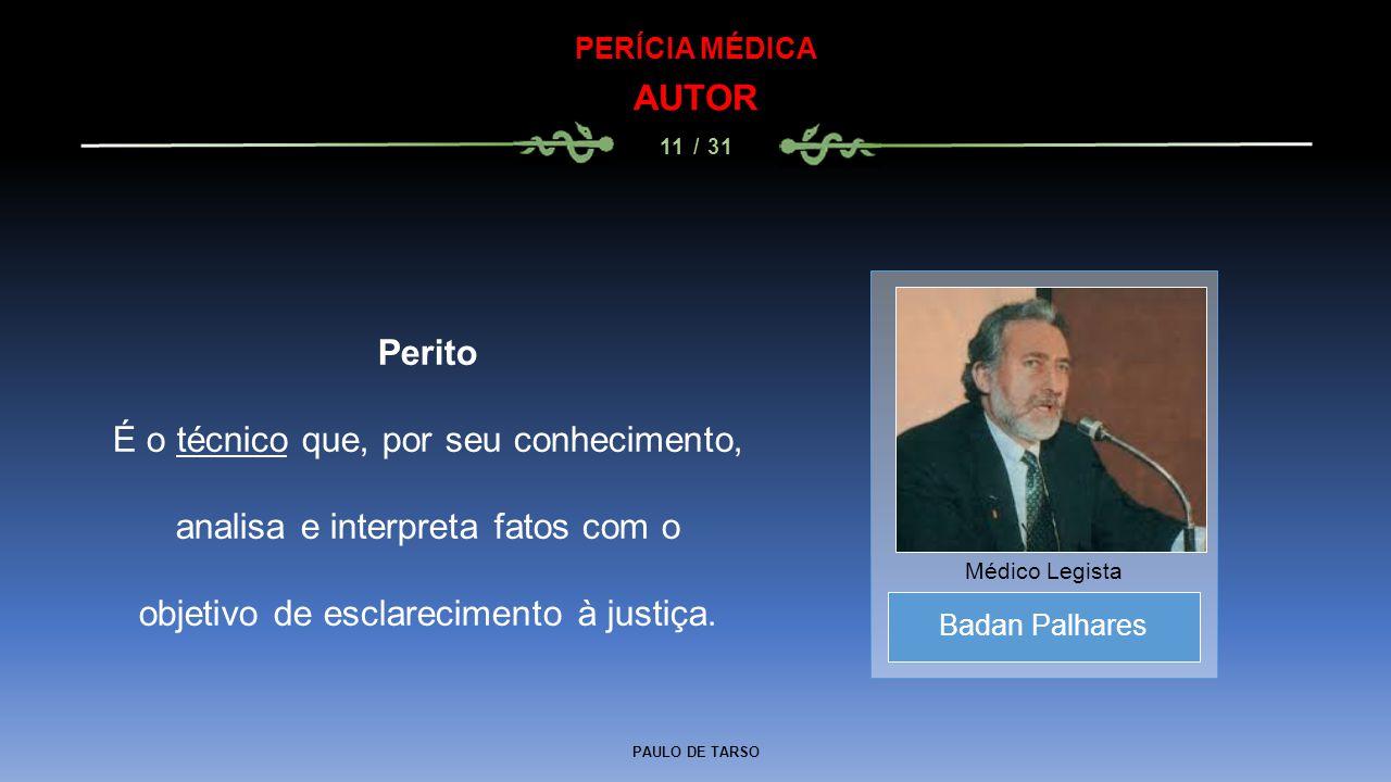 PAULO DE TARSO PERÍCIA MÉDICA AUTOR 11 / 31 Perito É o técnico que, por seu conhecimento, analisa e interpreta fatos com o objetivo de esclarecimento