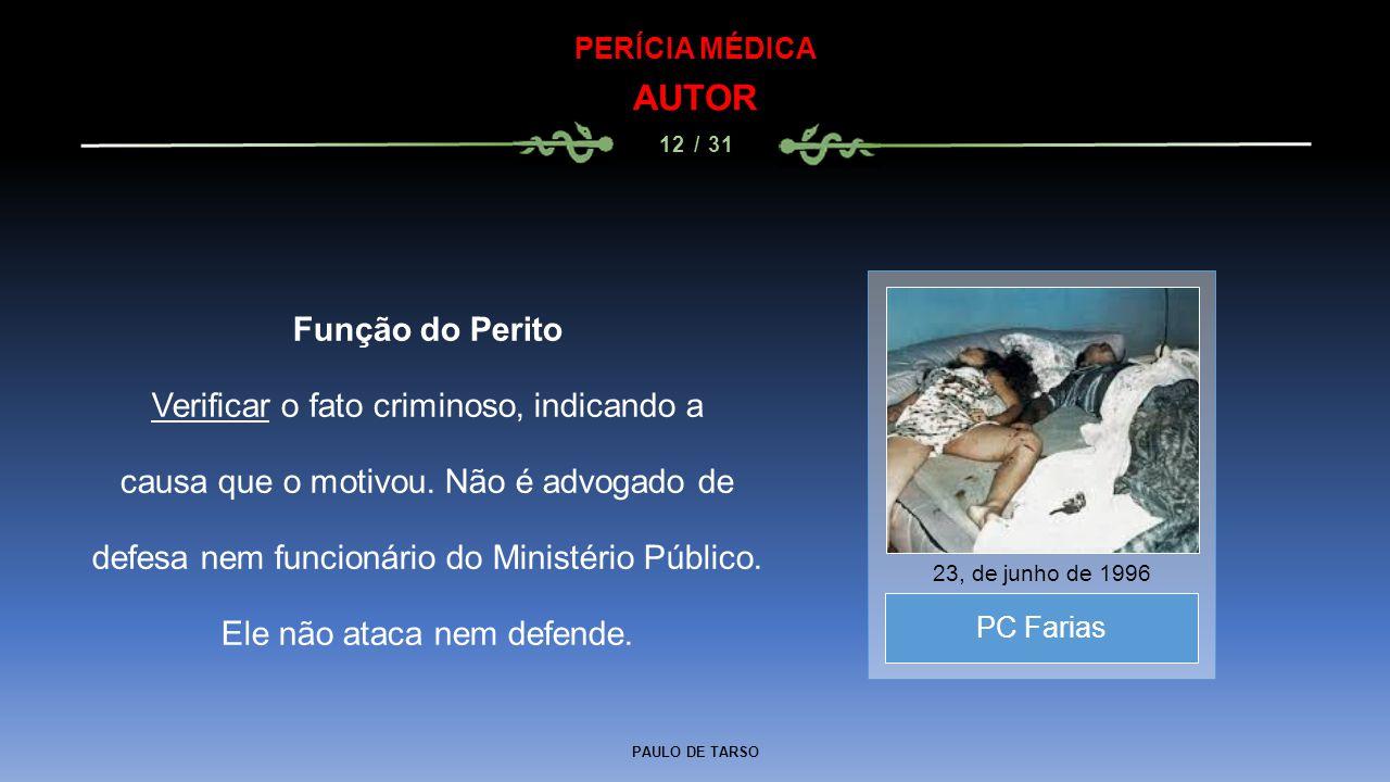 PAULO DE TARSO PERÍCIA MÉDICA AUTOR 12 / 31 Função do Perito Verificar o fato criminoso, indicando a causa que o motivou. Não é advogado de defesa nem