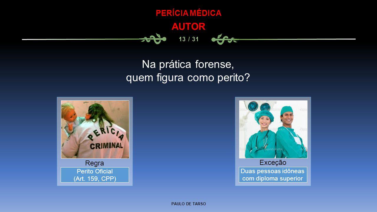 PAULO DE TARSO PERÍCIA MÉDICA AUTOR 13 / 31 Duas pessoas idôneas com diploma superior Exceção Perito Oficial (Art. 159, CPP) Regra Na prática forense,