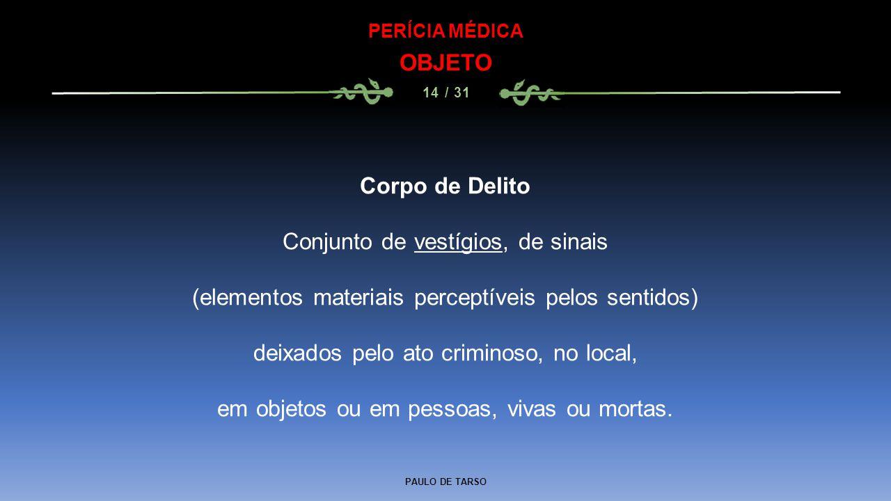 PAULO DE TARSO PERÍCIA MÉDICA OBJETO 14 / 31 Corpo de Delito Conjunto de vestígios, de sinais (elementos materiais perceptíveis pelos sentidos) deixad