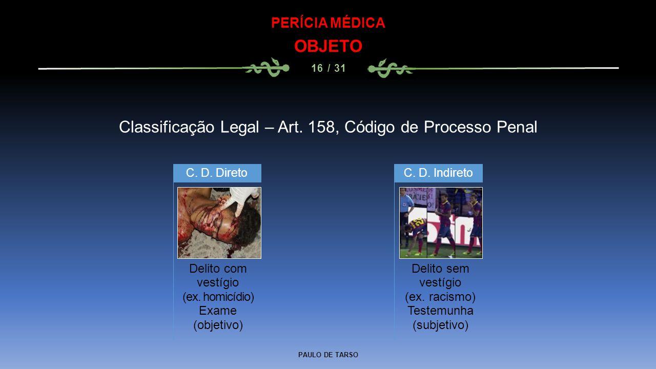 PAULO DE TARSO PERÍCIA MÉDICA OBJETO 16 / 31 Classificação Legal – Art. 158, Código de Processo Penal Delito com vestígio (ex. homicídio) Exame (objet