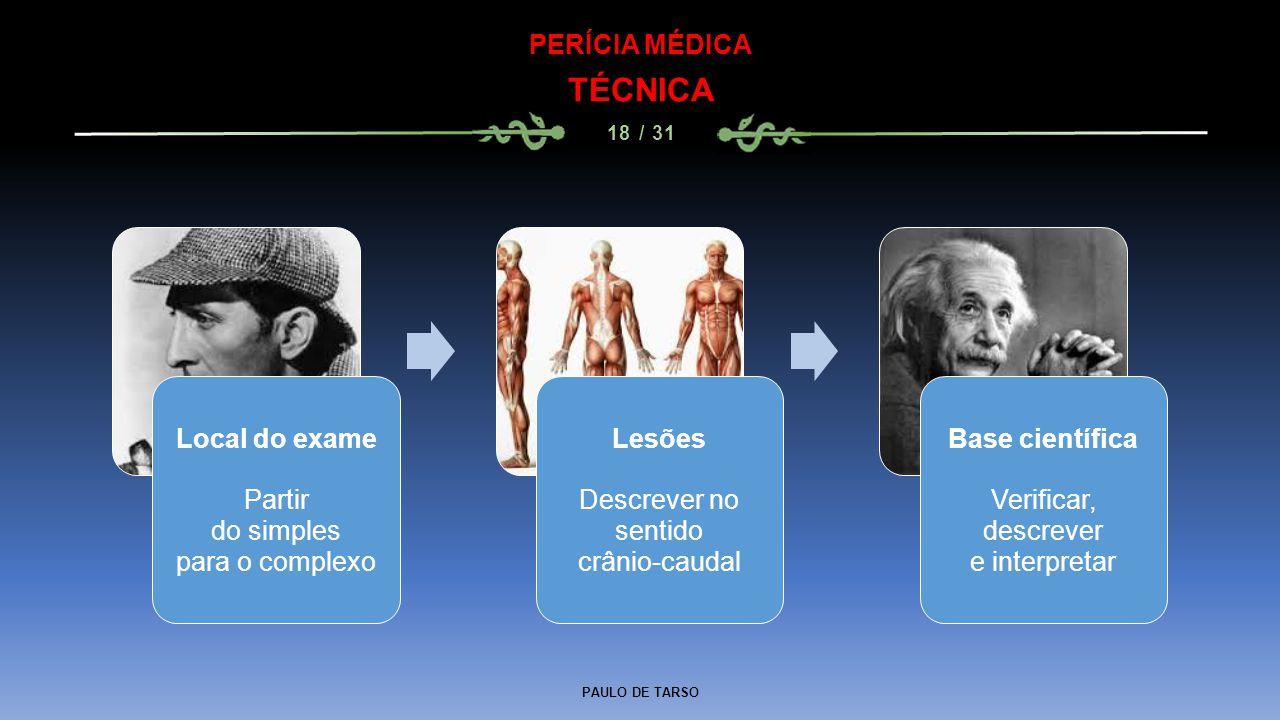 PAULO DE TARSO PERÍCIA MÉDICA TÉCNICA 18 / 31 Local do exame Partir do simples para o complexo Lesões Descrever no sentido crânio-caudal Base científi