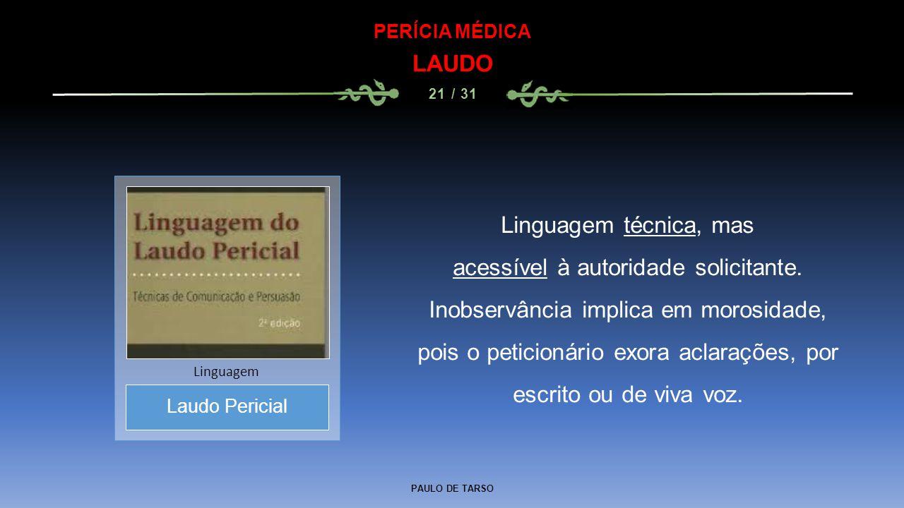 PAULO DE TARSO PERÍCIA MÉDICA LAUDO 21 / 31 Linguagem técnica, mas acessível à autoridade solicitante. Inobservância implica em morosidade, pois o pet