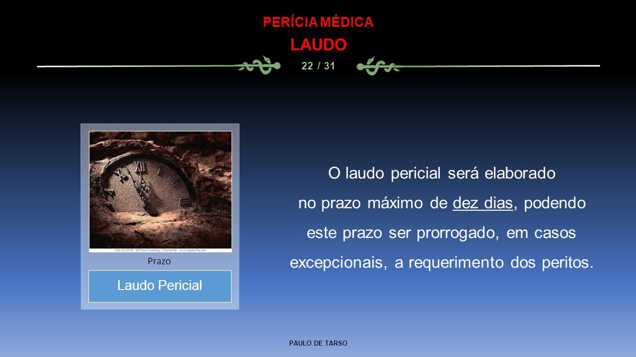 PAULO DE TARSO PERÍCIA MÉDICA LAUDO 22 / 31 O laudo pericial será elaborado no prazo máximo de dez dias, podendo este prazo ser prorrogado, em casos e