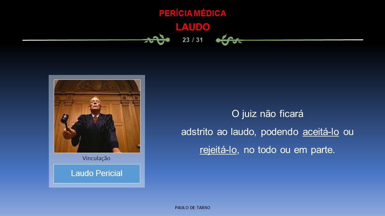 PAULO DE TARSO PERÍCIA MÉDICA LAUDO 23 / 31 O juiz não ficará adstrito ao laudo, podendo aceitá-lo ou rejeitá-lo, no todo ou em parte. Laudo Pericial