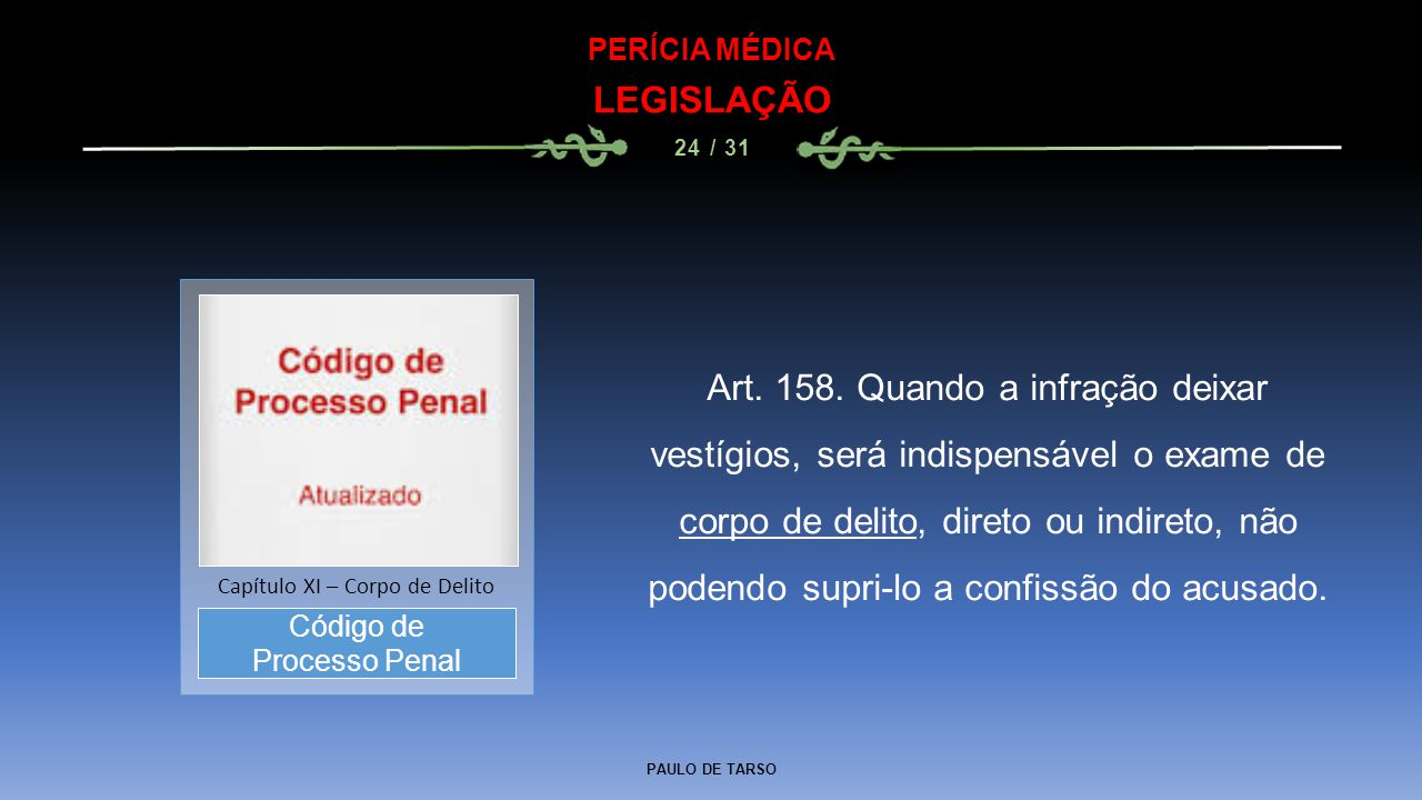 PAULO DE TARSO PERÍCIA MÉDICA LEGISLAÇÃO 24 / 31 Art. 158. Quando a infração deixar vestígios, será indispensável o exame de corpo de delito, direto o