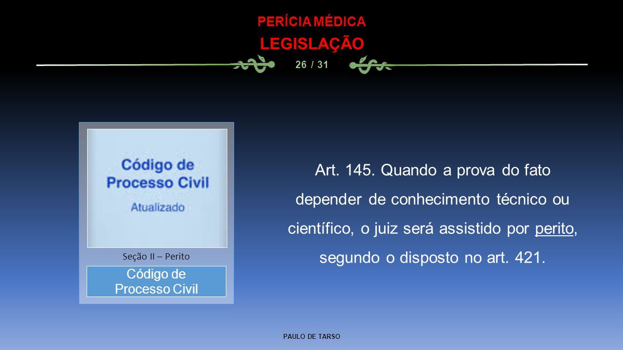PAULO DE TARSO PERÍCIA MÉDICA LEGISLAÇÃO 26 / 31 Art. 145. Quando a prova do fato depender de conhecimento técnico ou científico, o juiz será assistid
