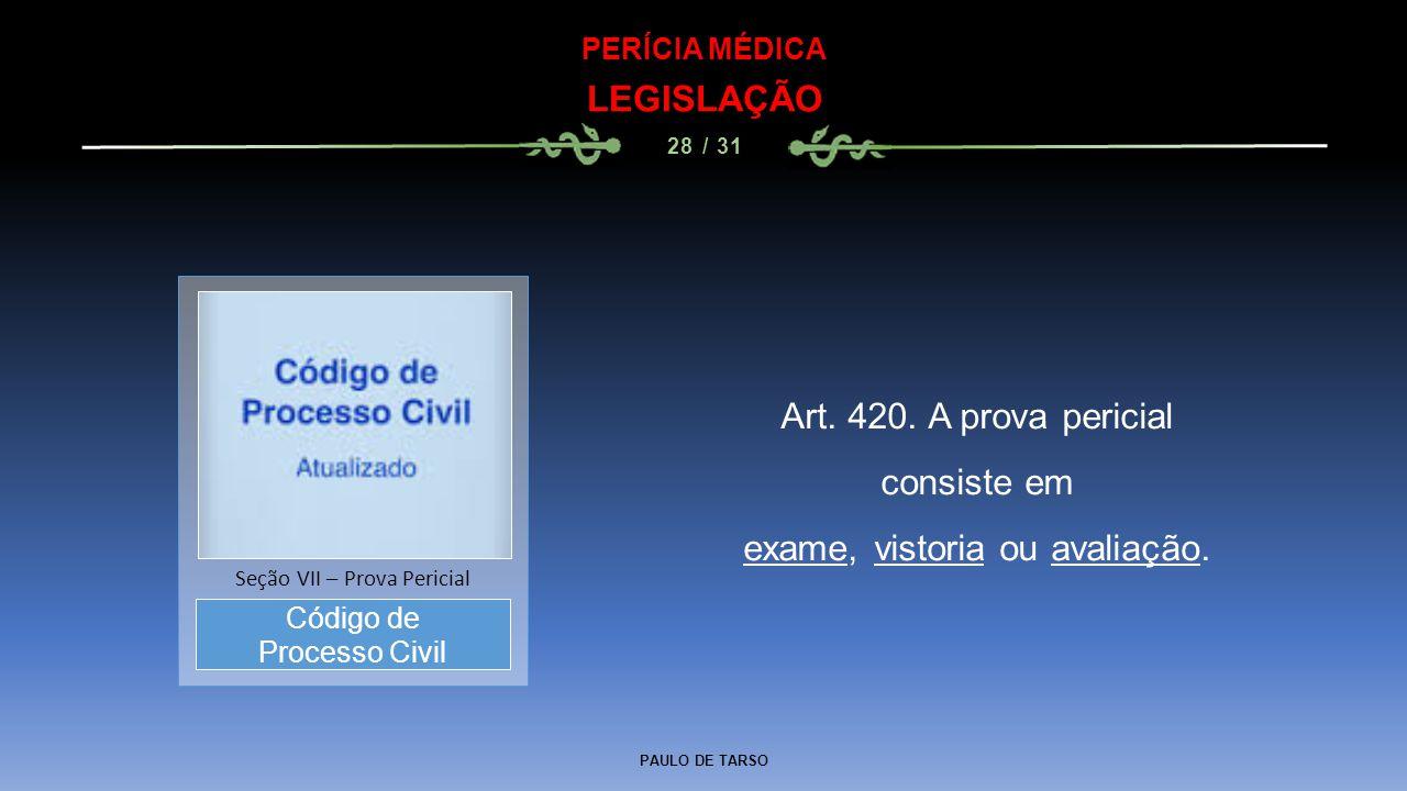 PAULO DE TARSO PERÍCIA MÉDICA LEGISLAÇÃO 28 / 31 Art. 420. A prova pericial consiste em exame, vistoria ou avaliação. Código de Processo Civil Seção V