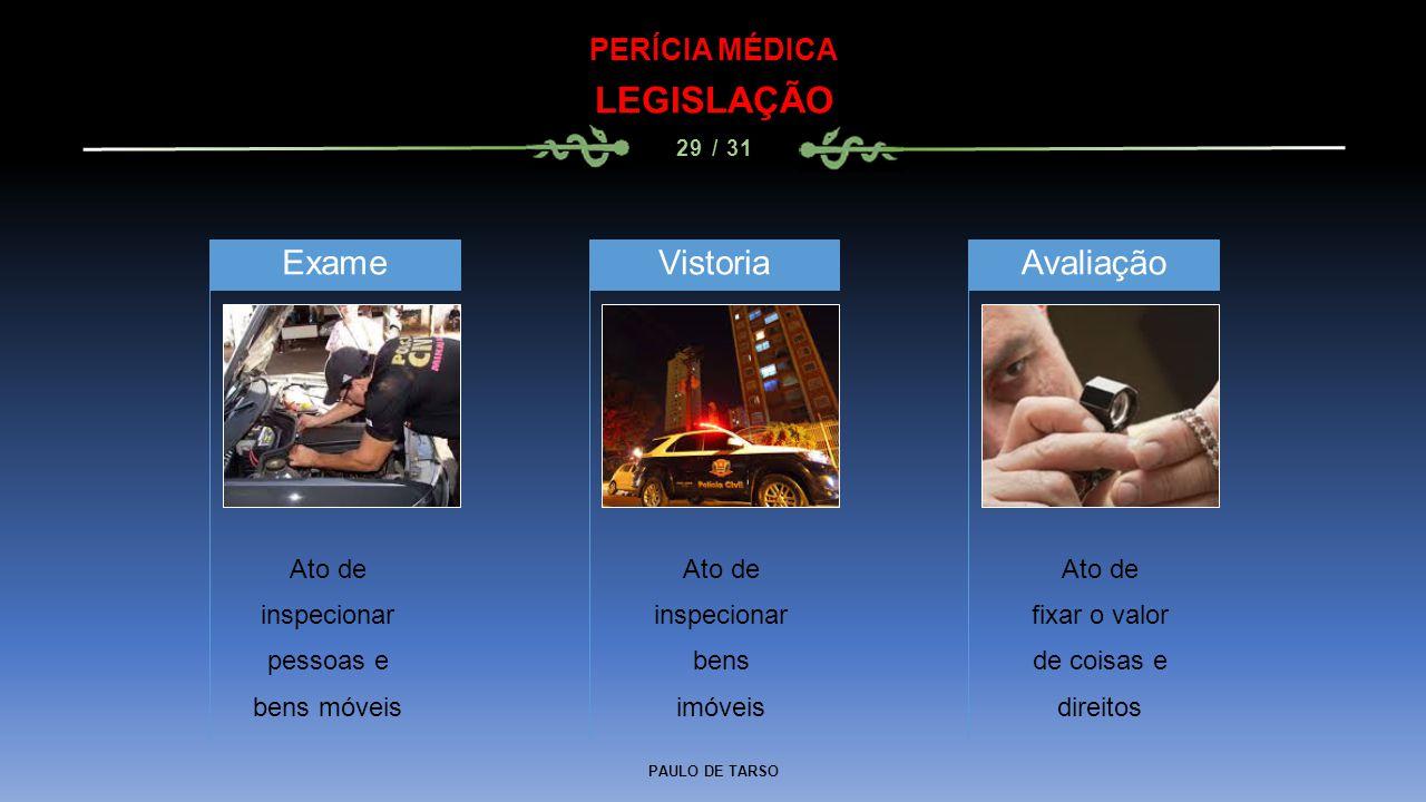 PAULO DE TARSO PERÍCIA MÉDICA LEGISLAÇÃO 29 / 31 Ato de inspecionar pessoas e bens móveis Exame Ato de fixar o valor de coisas e direitos Vistoria Ato