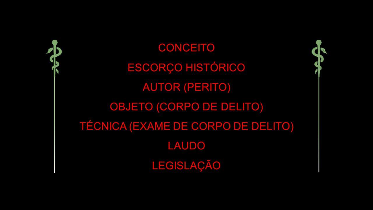 CONCEITO ESCORÇO HISTÓRICO AUTOR (PERITO) OBJETO (CORPO DE DELITO) TÉCNICA (EXAME DE CORPO DE DELITO) LAUDO LEGISLAÇÃO