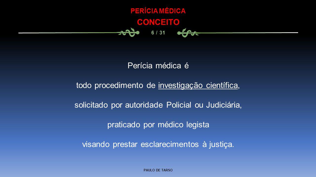 PAULO DE TARSO PERÍCIA MÉDICA CONCEITO 6 / 31 Perícia médica é todo procedimento de investigação científica, solicitado por autoridade Policial ou Jud