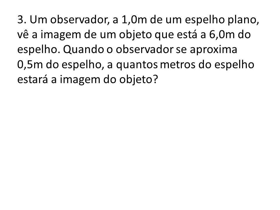 3.Um observador, a 1,0m de um espelho plano, vê a imagem de um objeto que está a 6,0m do espelho.