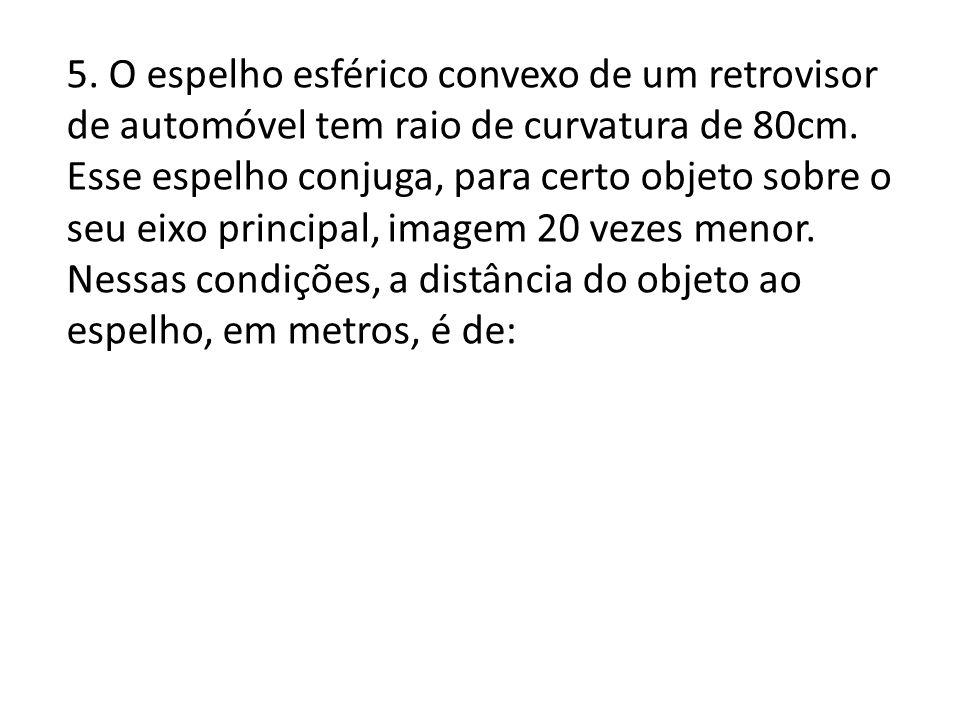 5.O espelho esférico convexo de um retrovisor de automóvel tem raio de curvatura de 80cm.
