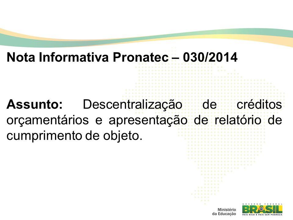 4 Nota Informativa Pronatec – 030/2014 Assunto: Descentralização de créditos orçamentários e apresentação de relatório de cumprimento de objeto.