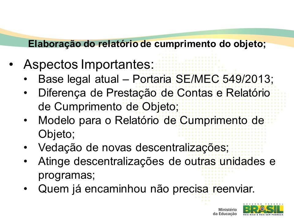 6 Elaboração do relatório de cumprimento do objeto; Aspectos Importantes: Base legal atual – Portaria SE/MEC 549/2013; Diferença de Prestação de Contas e Relatório de Cumprimento de Objeto; Modelo para o Relatório de Cumprimento de Objeto; Vedação de novas descentralizações; Atinge descentralizações de outras unidades e programas; Quem já encaminhou não precisa reenviar.
