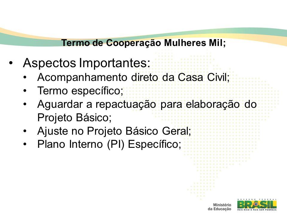 9 Termo de Cooperação Mulheres Mil; Aspectos Importantes: Acompanhamento direto da Casa Civil; Termo específico; Aguardar a repactuação para elaboração do Projeto Básico; Ajuste no Projeto Básico Geral; Plano Interno (PI) Específico;
