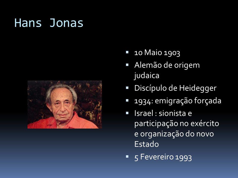 Hans Jonas  10 Maio 1903  Alemão de origem judaica  Discípulo de Heidegger  1934: emigração forçada  Israel : sionista e participação no exército
