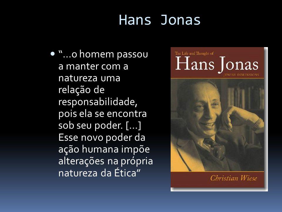 """Hans Jonas """"...o homem passou a manter com a natureza uma relação de responsabilidade, pois ela se encontra sob seu poder. [...] Esse novo poder da aç"""