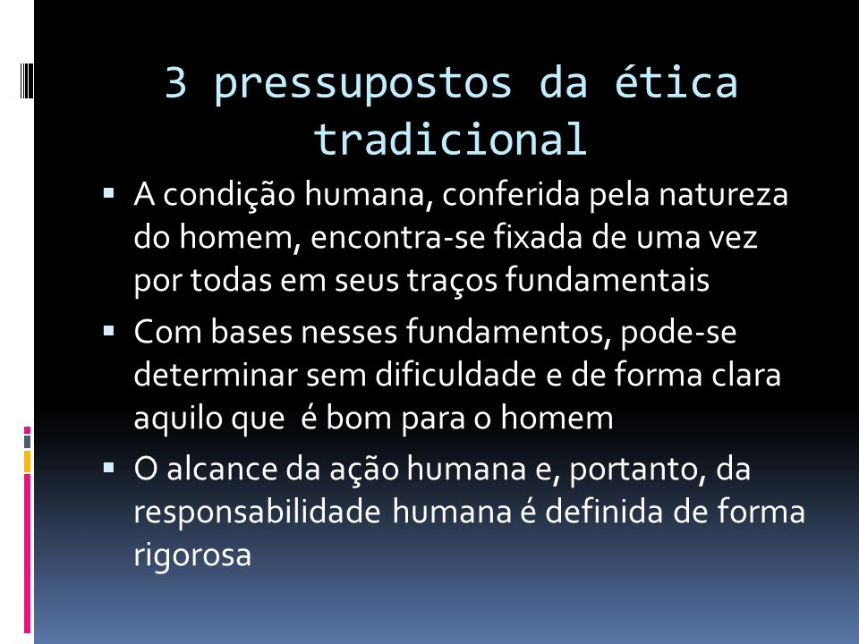 3 pressupostos da ética tradicional  A condição humana, conferida pela natureza do homem, encontra-se fixada de uma vez por todas em seus traços fund