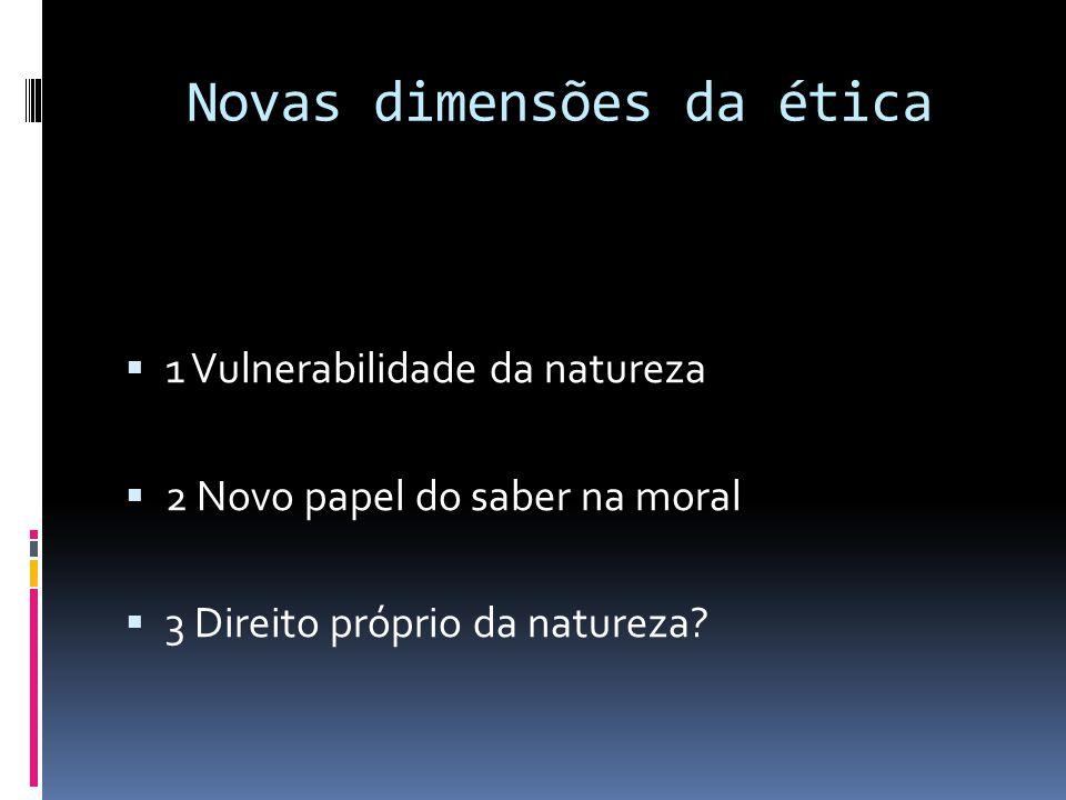 Novas dimensões da ética  1 Vulnerabilidade da natureza  2 Novo papel do saber na moral  3 Direito próprio da natureza?